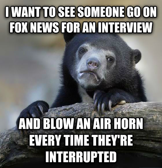 Confession Bear i want to see someone go on fox news for an interview and blow an air horn every time they re interrupted , made with livememe meme generator