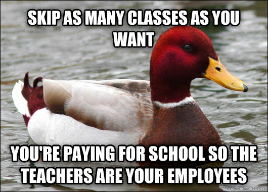 Malicious Advice Mallard skip as many classes as you want you re paying for school so the teachers are your employees , made with livememe meme maker