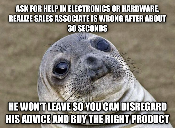 Uncomfortable Situation Seal ask for help in electronics or hardware, realize sales associate is wrong after about 30 seconds he won t leave so you can disregard his advice and buy the right product , made with livememe meme maker