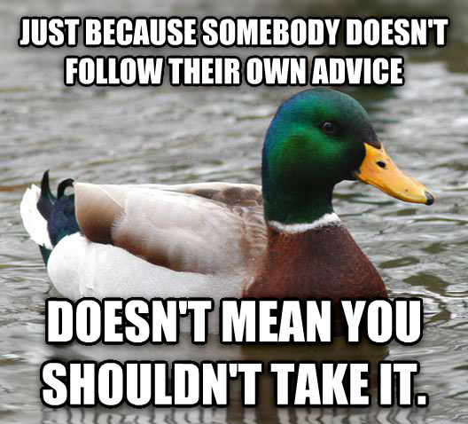 Actual Advice Mallard just because somebody doesn t follow their own advice doesn t mean you shouldn t take it. , made with livememe meme creator