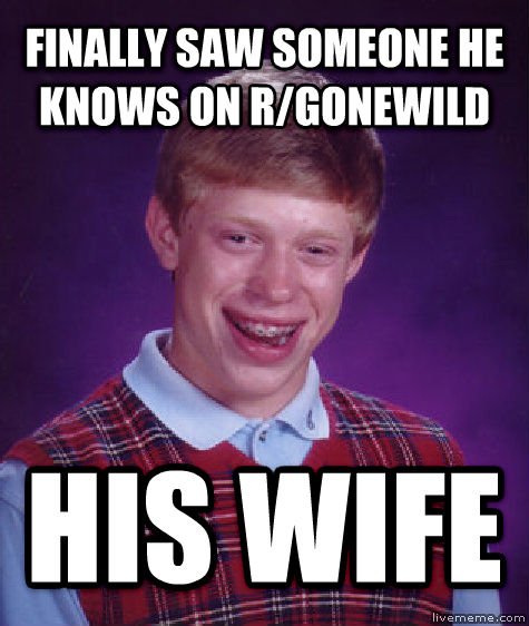 Bad Luck Brian finally saw someone he knows on r/gonewild his wife , made with livememe meme generator