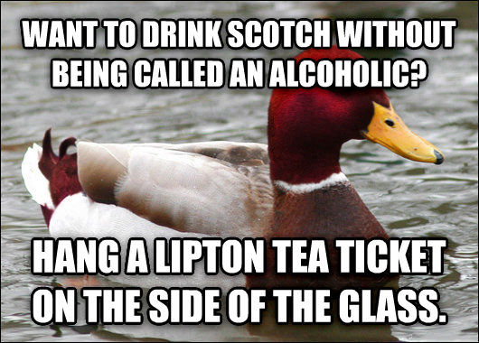 Malicious Advice Mallard want to drink scotch without being called an alcoholic? hang a lipton tea ticket on the side of the glass. , made with livememe meme creator
