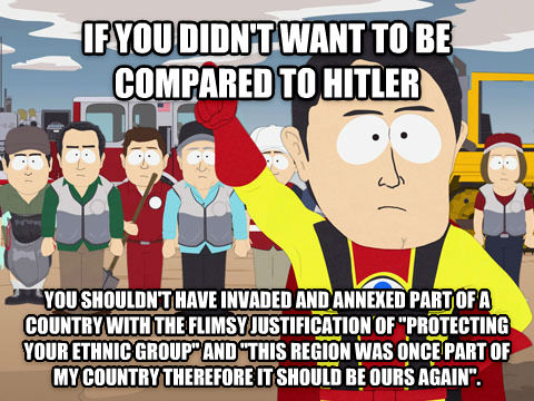 Captain Hindsight if you didn t want to be compared to hitler  you shouldn t have invaded and annexed part of a country with the flimsy justification of  protecting your ethnic group  and  this region was once part of my country therefore it should be ours again . , made with livememe meme maker