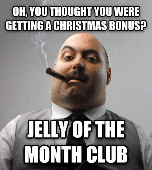 Bad Guy Boss oh, you thought you were getting a christmas bonus? jelly of the month club , made with livememe meme creator