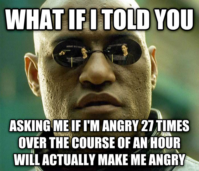 Matrix Morpheus what if i told you asking me if i m angry 27 times over the course of an hour will actually make me angry , made with livememe meme generator