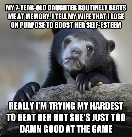 Confession Bear my 7-year-old child routinely beats me at memory, i tell my wife that i lose on purpose to boost her self-esteem really i m trying my hardest to beat her but she s just too darn good at the game , made with livememe meme maker