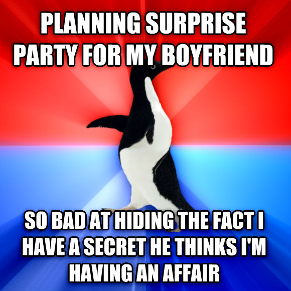 Socially Awesome Awkward Penguin planning surprise party for my boyfriend so bad at hiding the fact i have a secret he thinks i m having an affair  , made with livememe meme creator