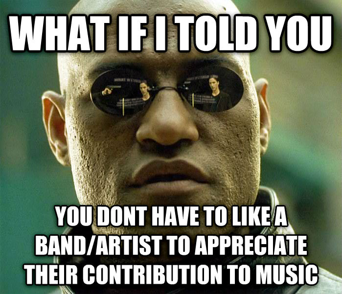 Matrix Morpheus what if i told you you dont have to like a band/artist to appreciate their contribution to music , made with livememe meme generator
