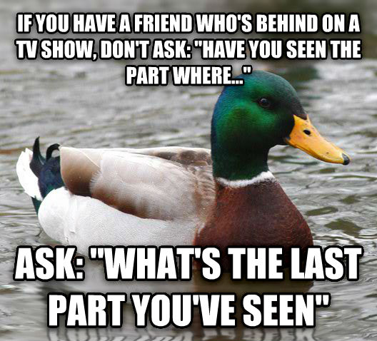 Actual Advice Mallard if you have a friend who s behind on a tv show, don t ask:  have you seen the part where...  ask:  what s the last part you ve seen  , made with livememe meme generator