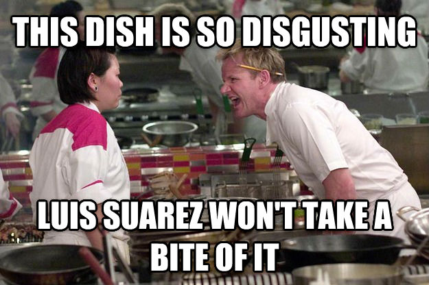 Gordon Ramsay this dish is so disgusting luis suarez won t take a bite of it , made with livememe meme maker
