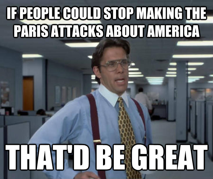 Office Space Lumbergh if people could stop making the paris attacks about america that d be great , made with livememe meme generator