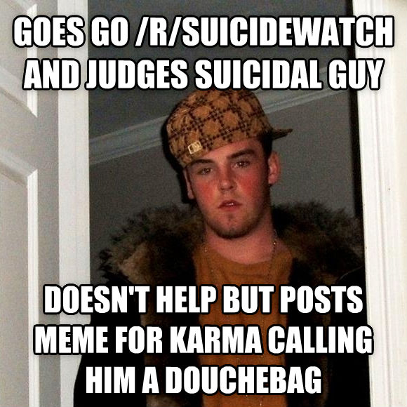 Scumbag Steve goes go /r/suicidewatch and judges suicidal guy doesn t help but posts meme for karma calling him a dutchebag , made with livememe meme generator
