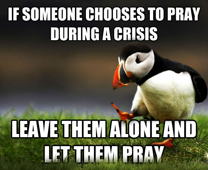 Unpopular Opinion Puffin if someone chooses to pray during a crisis  leave them alone and let them pray , made with livememe meme maker