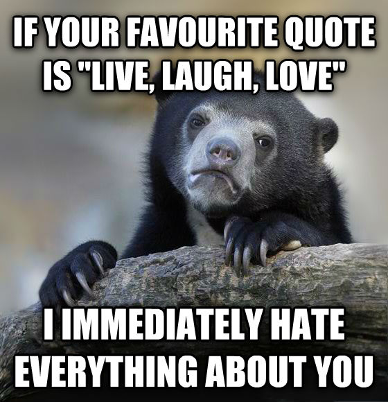 Confession Bear if your favourite quote is  live, laugh, love  i immediately hate everything about you , made with livememe meme maker