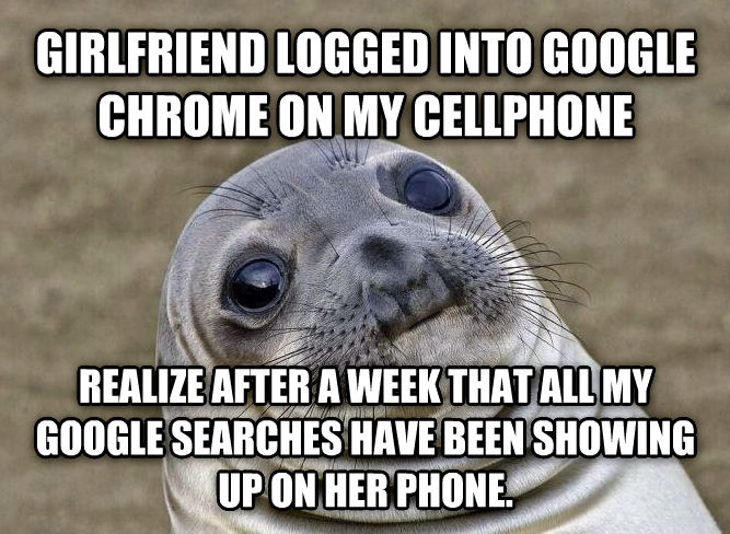 Uncomfortable Situation Seal girlfriend logged into google chrome on my cellphone realize after a week that all my google searches have been showing up on her phone. , made with livememe meme creator