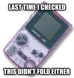 GAMEBOY last time i checked this didn t fold either , made with livememe meme generator