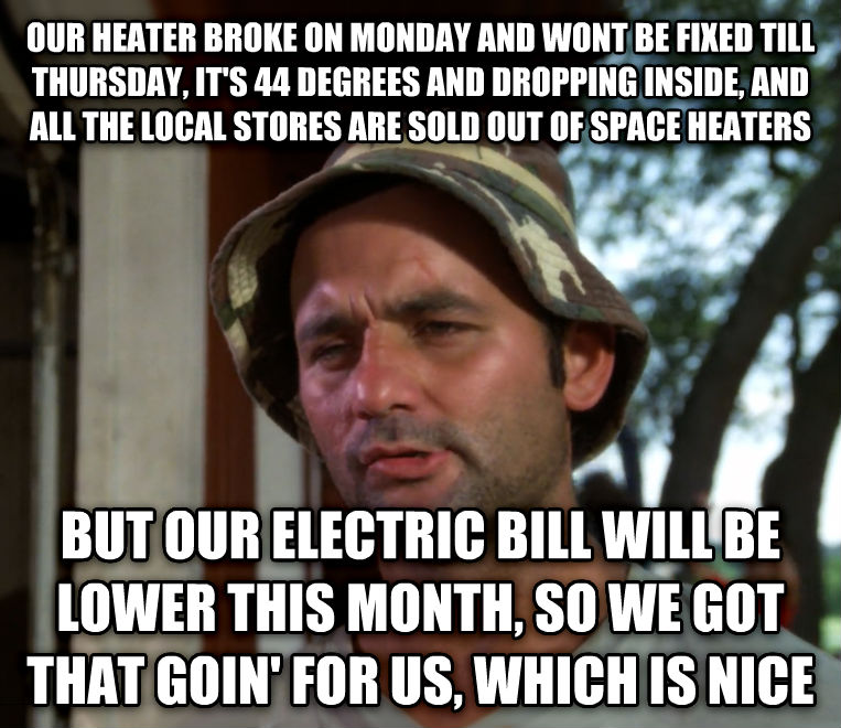 Bill Murray - So I Got That Going For Me, Which is Nice our heater broke on monday and wont be fixed till thursday, it s 44 degrees and dropping inside, and all the local stores are sold out of space heaters but our electric bill will be lower this month, so we got that goin  for us, which is nice , made with livememe meme maker
