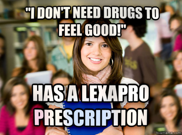 Sheltered College Freshman  i don t need drugs to feel good!  has a lexapro prescription , made with livememe meme creator