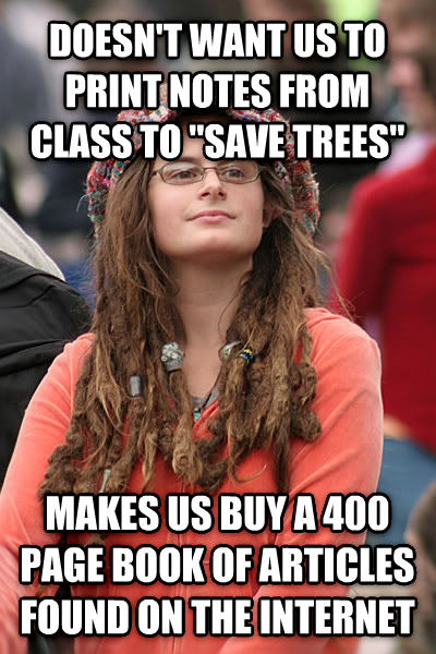 College Liberal doesn t want us to print notes from class to  save trees  makes us buy a 400 page book of articles found on the internet , made with livememe meme generator