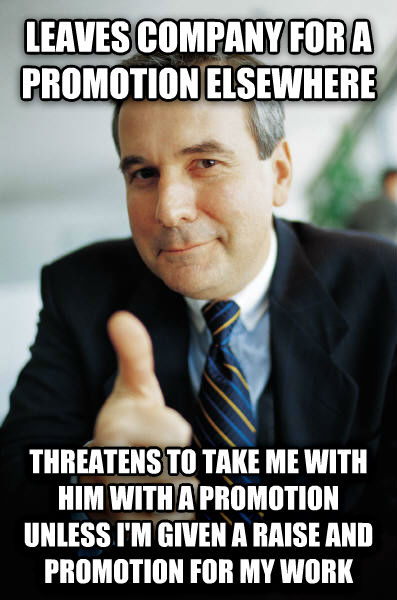 Good Guy Boss leaves company for a promotion elsewhere threatens to take me with him with a promotion unless i m given a raise and promotion for my work , made with livememe meme generator