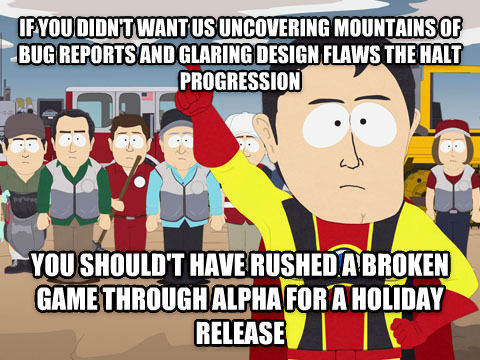 Captain Hindsight if you didn t want us uncovering mountains of bug reports and glaring design flaws the halt progression you should t have rushed a broken game through alpha for a holiday release , made with livememe meme creator
