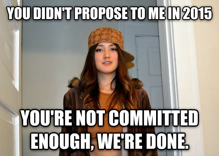 Scumbag Stephanie you didn t propose to me in 2015 you re not committed enough, we re done. , made with livememe meme maker