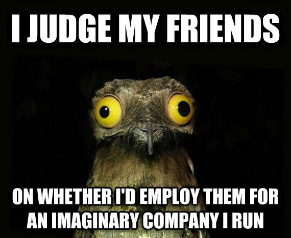 Weird Stuff I Do Potoo i judge my friends on whether i d employ them for an imaginary company i run , made with livememe meme maker
