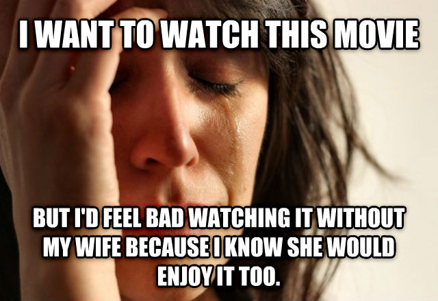 First World Problems i want to watch this movie but i d feel bad watching it without my wife because i know she would enjoy it too. , made with livememe meme creator