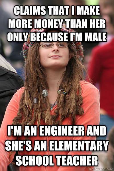 College Liberal claims that i make more money than her only because i m male i m an engineer and she s an elementary school teacher , made with livememe meme creator