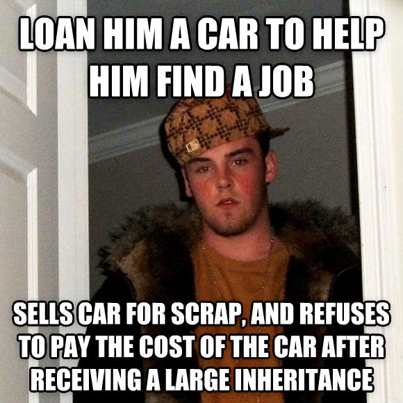 Scumbag Steve loan him a car to help him find a job sells car for scrap, and refuses to pay the cost of the car after receiving a large inheritance , made with livememe meme generator