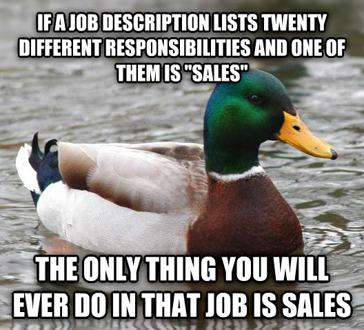 Actual Advice Mallard if a job description lists twenty different responsibilities and one of them is  sales  the only thing you will ever do in that job is sales , made with livememe meme maker