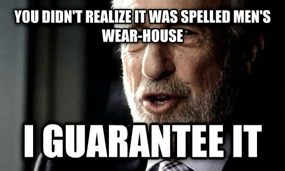 Men s Wearhouse you didn t realize it was spelled men s wear-house i guarantee it , made with livememe meme creator