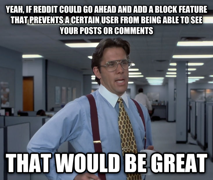 Office Space Lumbergh yeah, if reddit could go ahead and add a block feature that prevents a certain user from being able to see your posts or comments that would be great , made with livememe meme creator