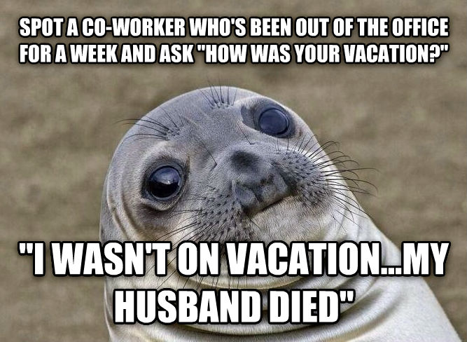 Uncomfortable Situation Seal spot a co-worker who s been out of the office for a week and ask  how was your vacation?   i wasn t on vacation...my husband died  , made with livememe meme creator