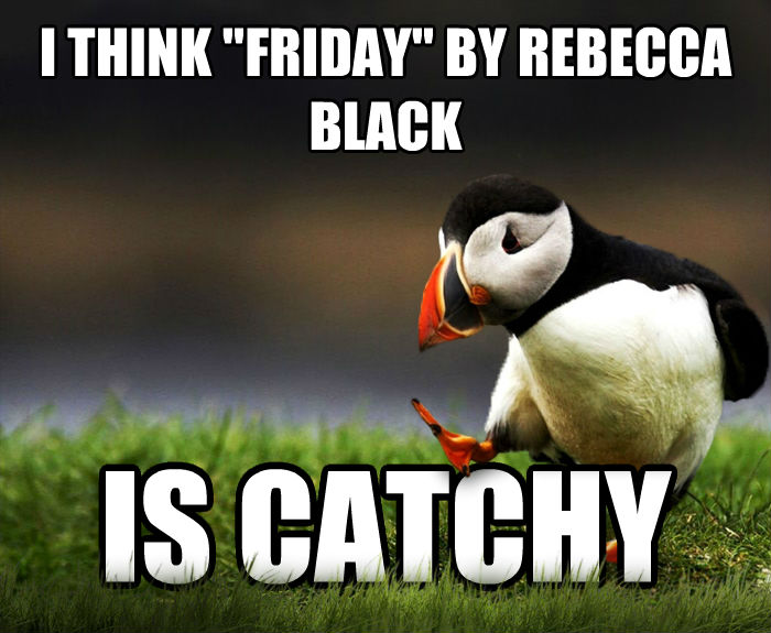 Unpopular Opinion Puffin i think  friday  by rebecca black is catchy , made with livememe meme generator