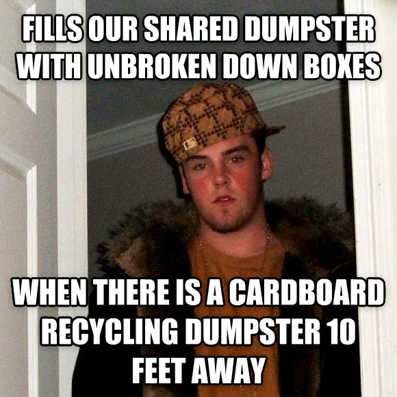 Scumbag Steve fills our shared dumpster with unbroken down boxes when there is a cardboard recycling dumpster 10 feet away , made with livememe meme creator