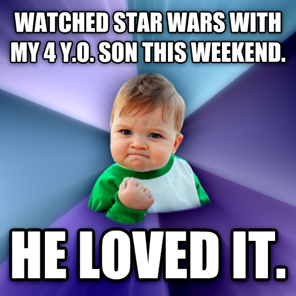Success Kid watched star wars with my 4 y.o. son this weekend. he loved it.   , made with livememe meme creator