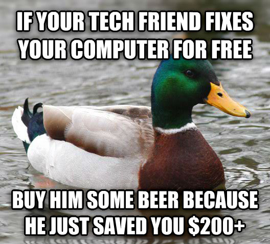 Actual Advice Mallard if your tech friend fixes your computer for free buy him some beer because he just saved you $200+ , made with livememe meme maker