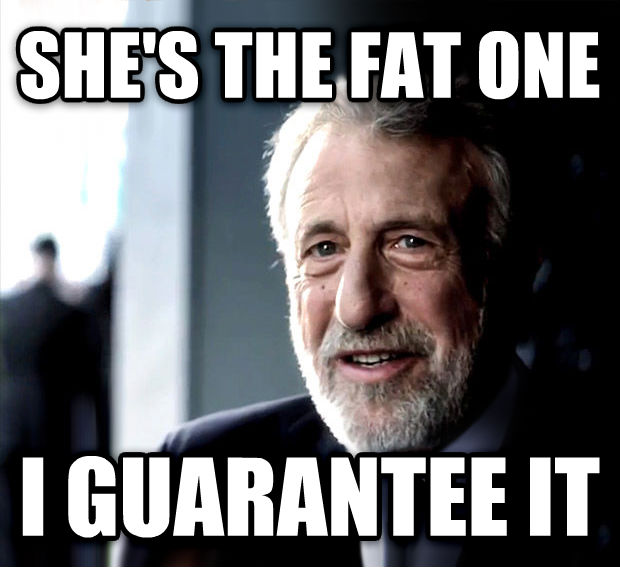 I Guarantee It she s the fat one i guarantee it , made with livememe meme generator