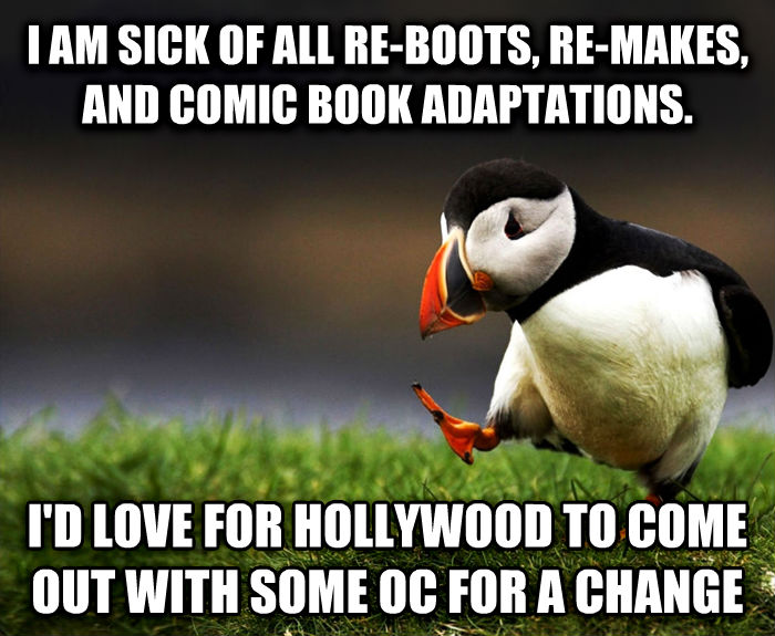 Unpopular Opinion Puffin i am sick of all re-boots, re-makes, and comic book adaptations. i d love for hollywood to come out with some oc for a change , made with livememe meme maker