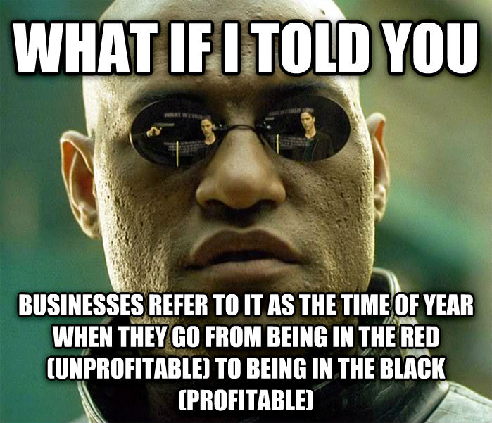 Matrix Morpheus what if i told you businesses refer to it as the time of year when they go from being in the red (unprofitable) to being in the black (profitable) , made with livememe meme maker