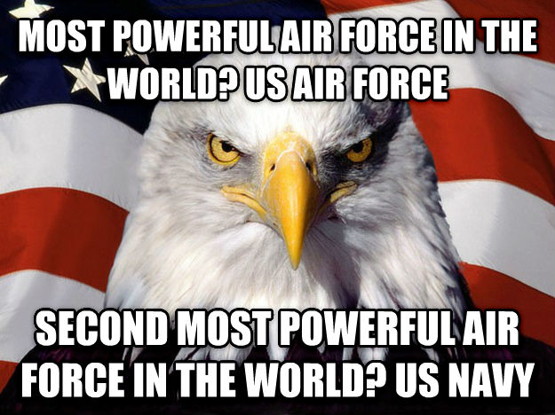 American Eagle most powerful air force in the world? us air force second most powerful air force in the world? us navy , made with livememe meme generator