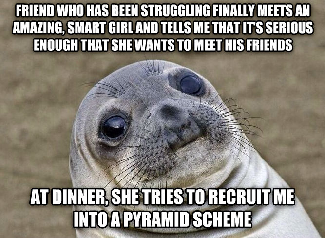Uncomfortable Situation Seal friend who has been  struggling finally meets an amazing, smart girl and tells me that it s serious enough that she wants to meet his friends at dinner, she tries to recruit me into a pyramid scheme , made with livememe meme creator