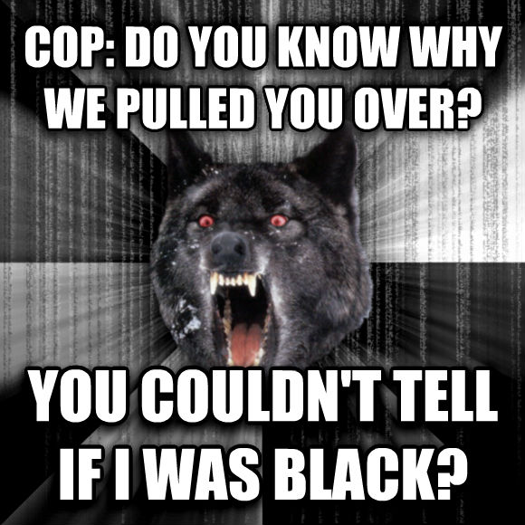 Insanity Wolf cop: do you know why we pulled you over? you couldn t tell if i was black?  , made with livememe meme creator