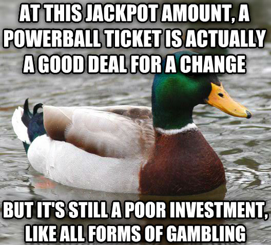 Actual Advice Mallard at this jackpot amount, a powerball ticket is actually a good deal for a change but it s still a poor investment, like all forms of gambling , made with livememe meme maker