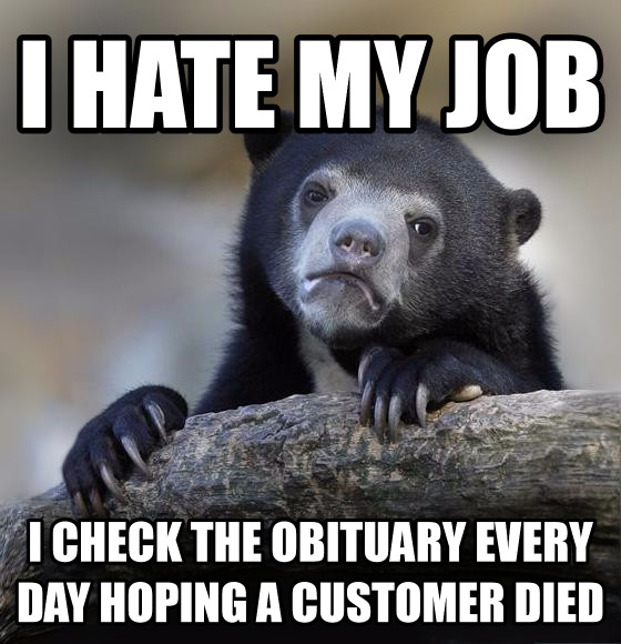 Confession Bear i hate my job i check the obituary every day hoping a customer died , made with livememe meme generator