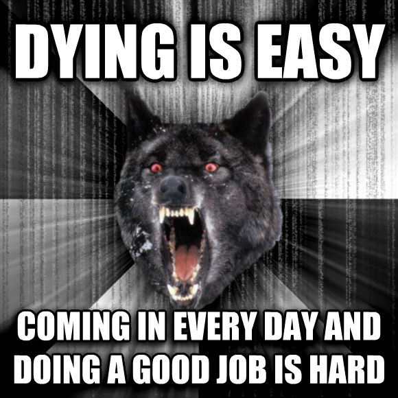 Insanity Wolf dying is easy coming in every day and doing a good job is hard  , made with livememe meme creator