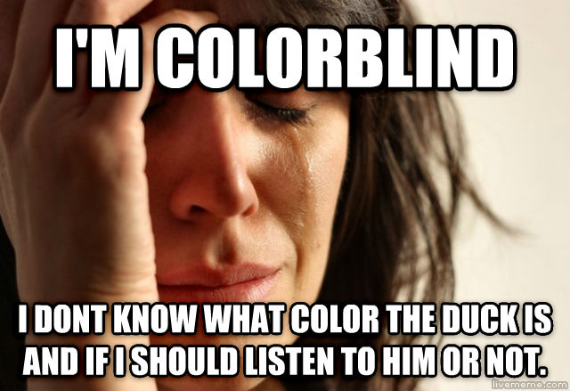 First World Problems i m colorblind i dont know what color the duck is and if i should listen to him or not. , made with livememe meme generator