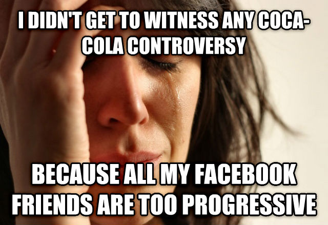 First World Problems i didn t get to witness any coca-cola controversy because all my facebook friends are too progressive , made with livememe meme generator