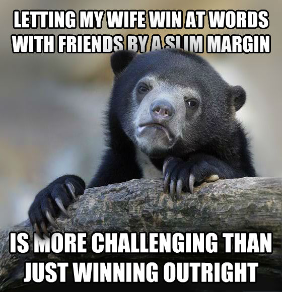 Confession Bear letting my wife win at words with friends by a slim margin is more challenging than just winning outright , made with livememe meme maker